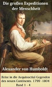 Die großen Expeditionen der Menschheit: Alexander von Humboldt - Reise in die Aequinoctial-Gegenden des neuen Continents. 1799 - 1804, Band 1 - 4