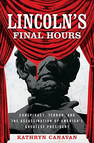 Lincoln's Final Hours Conspiracy, Terror, and the Assassination of America's Greatest President