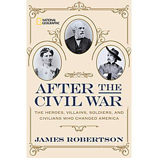 After the Civil War The Heroes, Villains, Soldiers, and Civilians Who Changed America