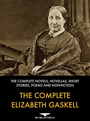 The Complete Elizabeth Gaskell: The Complete Novels, Novellas, Short Stories, Poems and Non-Fiction