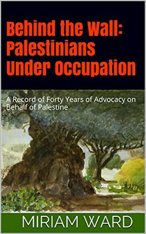 Behind the Wall: Palestinians Under Occupation: A Record of Forty Years of Advocacy on Behalf of Palestine