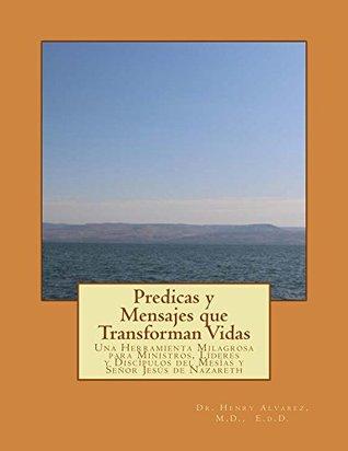 Predicas y Mensajes que Transforman Vidas: Una Herramienta Milagrosa para Ministros, Líderes y Discípulos del Mesías y Señor Jesús de Nazareth