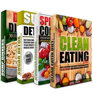CLEAN EATING: Spiralizer Cookbook, Sugar Detox and Dump Dinners Box Set: Over 100 Delicious Recipes To Lose Weight, Increase Energy And Get Healthy (Clean Eating, Clean Eating Diet)