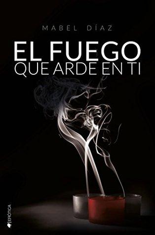 Portada de la novela erótica romántica contemporánea El fuego que arde en ti, de Mabel Díaz