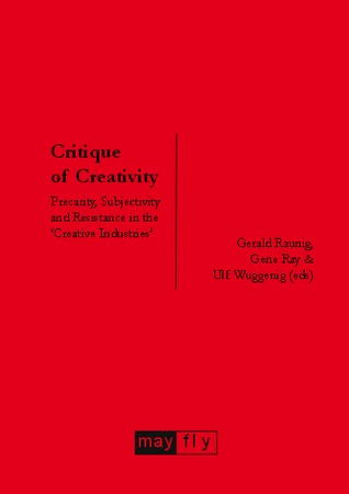 Critique of Creativity: Precarity, Subjectivity and Resistance in the 'Creative Industries'