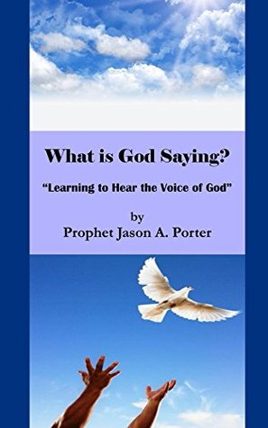 What is God Saying?: Learning to Hear the Voice of God Jason A. Porter