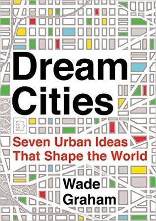 Dream Cities: Seven Urban Ideas That Shape the World
