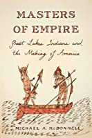 Masters of Empire: Great Lakes Indians and the Making of America