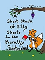 A Short Stack of Silly Shorts for the Morally Sidetracked (Silly Stories Book 1)