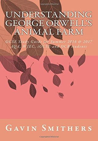 Understanding George Orwell's Animal Farm: GCSE Study Guide for Summer 2016 & 2017 AQA, WJEC, iGCSE and OCR students: Volume 1 (Gavin's Guides)