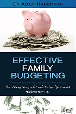 Effective Family Budgeting: How to Manage Money in the Family Wisely and Get Financial Stability in Short Time