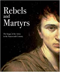 Rebels and Martyrs: The Image of the Artist in the Nineteenth Century