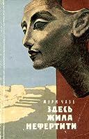 Здесь жила Нефертити: Археологические раскопки в Тель-эль-Амарне (По следам исчезнувших культур Востока, #2)