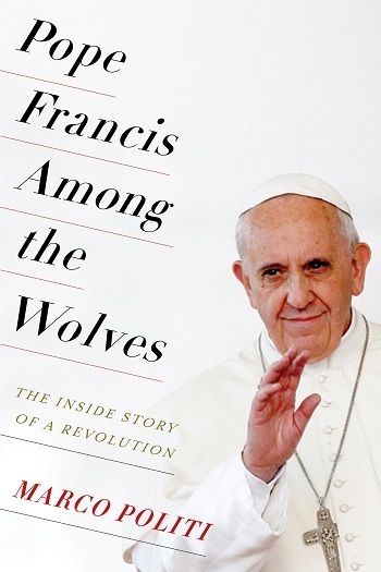 Pope Francis Among the Wolves The Inside Story of a Revolution