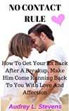 NO CONTACT RULE: HOW TO GET YOUR EX BACK AFTER A BREAKUP, MAKE HIM COME RUNNING BACK TO YOU WITH LOVE AND AFFECTION (The survival guide on how to win your ex back after a breakup Book 1)