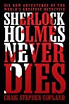 Sherlock Holmes Never Dies: Six New Adventures of the World's Greatest Detective