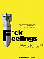 F*ck Feelings: One Shrink's Practical Advice for Managing All Life's Impossible Problems