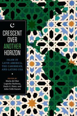 Crescent over Another Horizon Islam in Latin America, the Caribbean, and Latino USA
