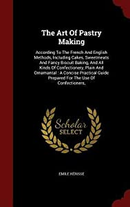 The Art of Pastry Making: According to the French and English Methods, Including Cakes, Sweetmeats and Fancy Biscuit Baking, and All Kinds of Confectionery, Plain and Ornamantal: A Concise Practical Guide Prepared for the Use of Confectioners,