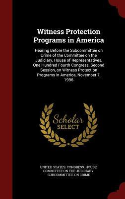 Witness Protection Programs in America: Hearing Before the Subcommittee on Crime of the Committee on the Judiciary, House of Representatives, One Hundred Fourth Congress, Second Session, on Witness Protection Programs in America, November 7, 1996