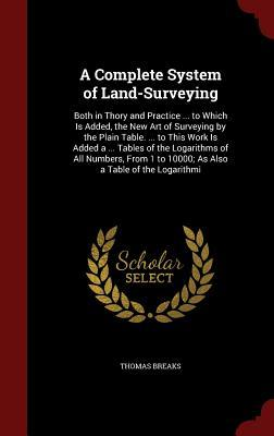 A Complete System of Land-Surveying: Both in Thory and Practice ... to Which Is Added, the New Art of Surveying by the Plain Table. ... to This Work Is Added a ... Tables of the Logarithms of All Numbers, from 1 to 10000; As Also a Table of the Logarithmi