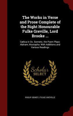 The Works in Verse and Prose Complete of the Right Honourable Fulke Greville, Lord Brooke ...: C�lica in Ox. Sonnets. the Poem Plays: Alaham; Mustapha. with Additions and Various Readings