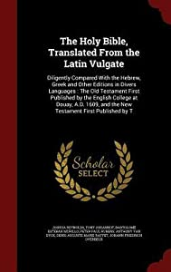 The Holy Bible, Translated from the Latin Vulgate: Diligently Compared with the Hebrew, Greek and Other Editions in Divers Languages: The Old Testament First Published by the English College at Douay, A.D. 1609, and the New Testament First Published by T