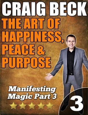 The Art of Happiness, Peace & Purpose: Manifesting Magic Part 3