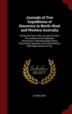 Journals of Two Expeditions of Discovery in North-West and Western Australia: During the Years 1837, 38, and 39, Under the Authority of Her Majesty's Government. Describing Many Newly Discovered, Important, and Fertile Districts, with Observations on the