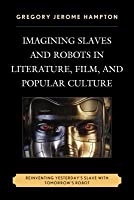 Imagining Slaves and Robots in Literature, Film, and Popular Culture: Reinventing Yesterday's Slave with Tomorrow's Robot