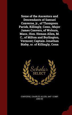 Some of the Ancestors and Descendants of Samuel Converse, Jr., of Thompson Parish, Killingly, Conn.; Major James Convers, of Woburn, Mass.; Hon. Heman Allen, M. C., of Milton and Burlington, Vermont; Captain Jonathan Bixby, Sr. of Killingly, Conn
