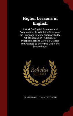 Higher Lessons in English: A Work on English Grammar and Composition: In Which the Science of the Language Is Made Tributary to the Art of Expression: A Course of Practical Lessons Carefully Graded, and Adapted to Every Day Use in the School-Room