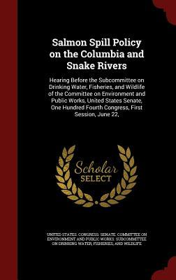 Salmon Spill Policy on the Columbia and Snake Rivers: Hearing Before the Subcommittee on Drinking Water, Fisheries, and Wildlife of the Committee on Environment and Public Works, United States Senate, One Hundred Fourth Congress, First Session, June 22,