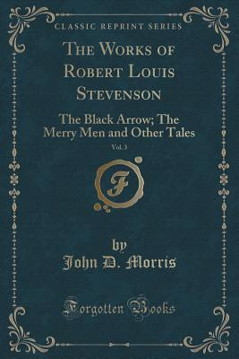 The Works of Robert Louis Stevenson, Vol. 3: The Black Arrow; The Merry Men and Other Tales (Classic Reprint)