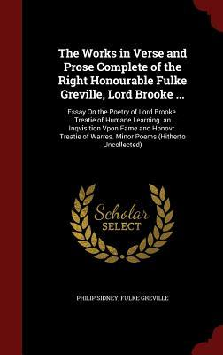 The Works in Verse and Prose Complete of the Right Honourable Fulke Greville, Lord Brooke ...: Essay on the Poetry of Lord Brooke. Treatie of Humane Learning. an Inqvisition Vpon Fame and Honovr. Treatie of Warres. Minor Poems (Hitherto Uncollected)