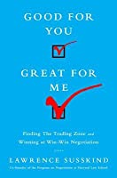 Good for You, Great for Me: Finding the Trading Zone and Winning at Win-Win Negotiation