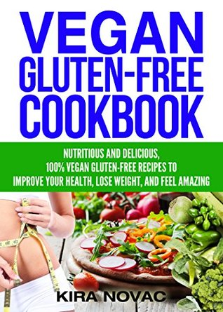 Gluten Free: Vegan Cookbook: Nutritious and Delicious, 100% Vegan + Gluten Free Recipes to Improve Your Health, Lose Weight, and Feel Amazing (Gluten Free Diet Cookbook, Gluten Intolerance Book 3)