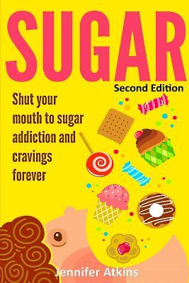 Sugar: Sugar Addiction and Cravings: Shut Your Mouth to Sugar Addiction and Cravings Forever