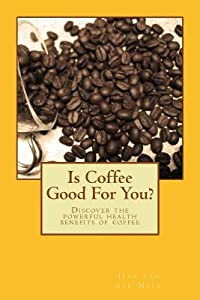Is Coffee Good for You?: Discover the Powerful Health Benefits of Coffee
