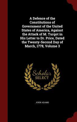 A Defence of the Constitutions of Government of the United States of America, Against the Attack of M. Turgot in His Letter to Dr. Price, Dated the Twenty-Second Day of March, 1778, Volume 3
