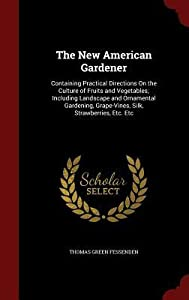 The New American Gardener: Containing Practical Directions on the Culture of Fruits and Vegetables; Including Landscape and Ornamental Gardening, Grape-Vines, Silk, Strawberries, Etc. Etc