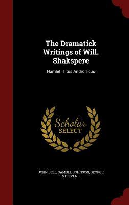 The Dramatick Writings of Will. Shakespeare: Hamlet. Titus Andronicus