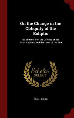 On the Change in the Obliquity of the Ecliptic: Its Influence on the Climate of the Polar Regions, and the Level of the Sea