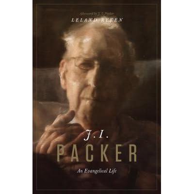 J  I  Packer: An Evangelical Life by Leland Ryken