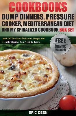 Cookbooks: Dump Dinners, Pressure Cooker, Mediterranean Diet and My Spiralized Cookbook Box Set: Over 100 Delicious And Healthy Recipes For You And Your Family