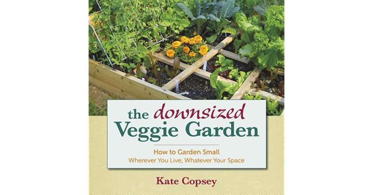 The Downsized Veggie Garden: How To Garden Small Wherever You Live,  Whatever Your Space By Kate Copsey