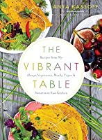 The Vibrant Table: Recipes from My Always Vegetarian, Mostly Vegan, and Sometimes Raw Kitchen