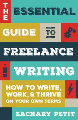 The Essential Guide to Freelance Writing How to Write- Work- and Thrive on  Own Terms
