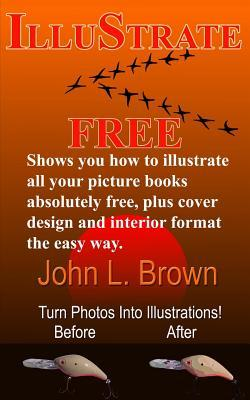 Illustrate Free: Shows You How to Illustrate All Your Picture Books Absolutely Free, Plus Cover Design, and Interior Format, the Easy Way.