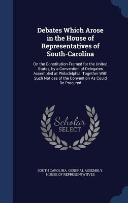Debates Which Arose in the House of Representatives of South-Carolina: On the Constitution Framed for the United States, by a Convention of Delegates Assembled at Philadelphia. Together with Such Notices of the Convention as Could Be Procured
